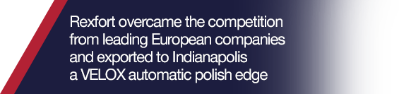 Rexfort overcame the competition from leading European companies and exported to Indianapolis a VELOX automatic polish edge